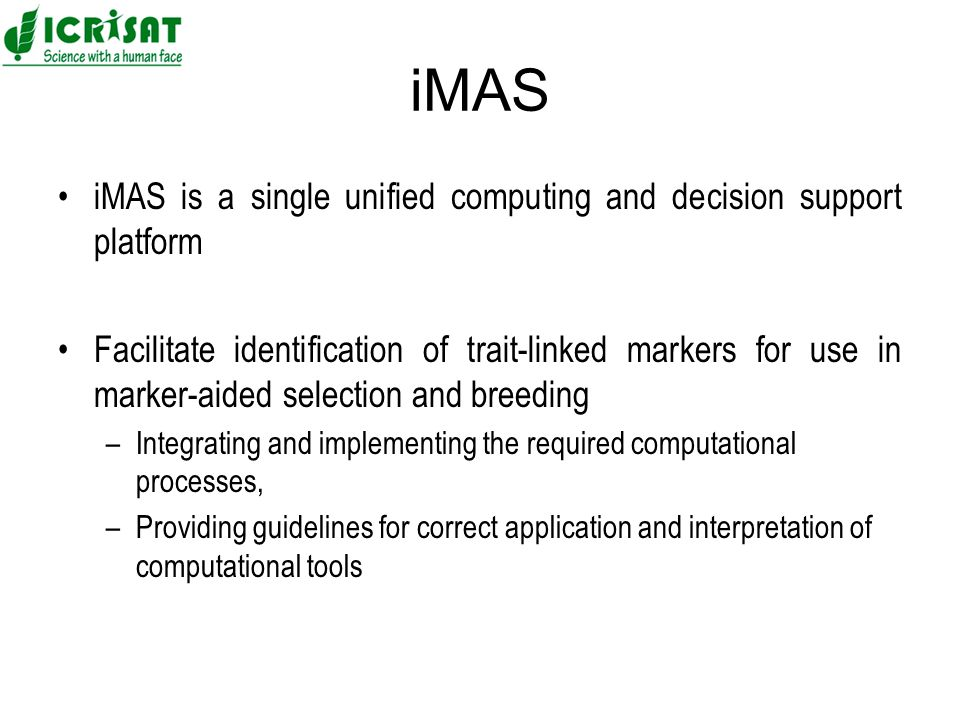 iMAS iMAS is a single unified computing and decision support platform Facilitate identification of trait-linked markers for use in marker-aided selection and breeding –Integrating and implementing the required computational processes, –Providing guidelines for correct application and interpretation of computational tools