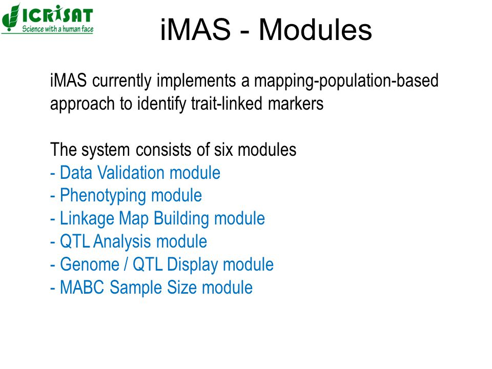 iMAS currently implements a mapping-population-based approach to identify trait-linked markers The system consists of six modules - Data Validation module - Phenotyping module - Linkage Map Building module - QTL Analysis module - Genome / QTL Display module - MABC Sample Size module iMAS - Modules