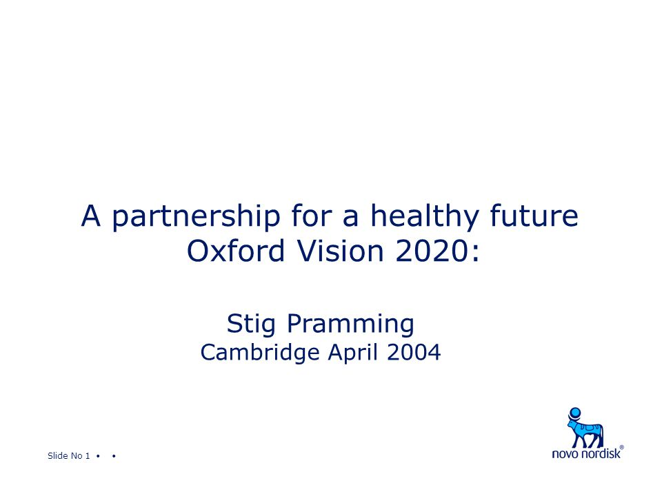 Slide No 1 A partnership for a healthy future Oxford Vision 2020: Stig Pramming Cambridge April 2004