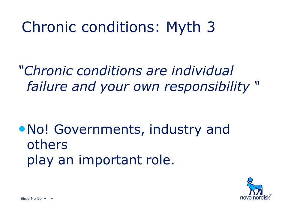 "Slide No 10 ""Chronic conditions are individual failure and your own responsibility "" No! Governments, industry and others play an important role. Chro"