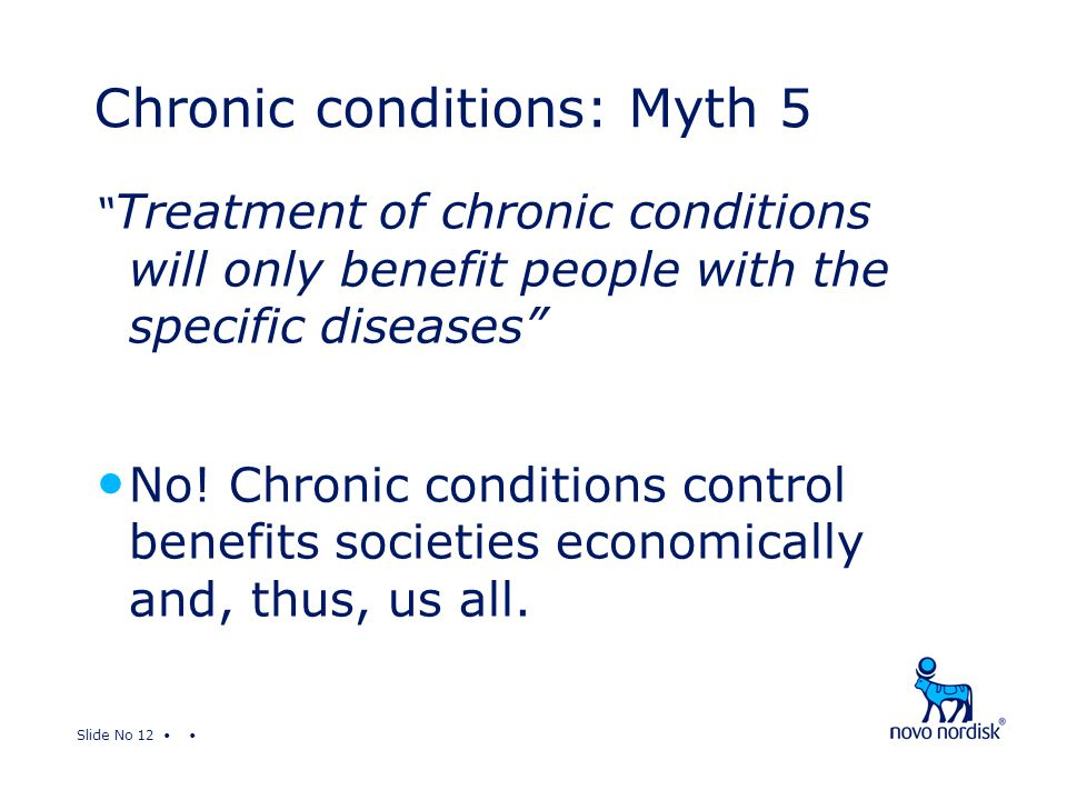 "Slide No 12 "" Treatment of chronic conditions will only benefit people with the specific diseases"" No! Chronic conditions control benefits societies e"