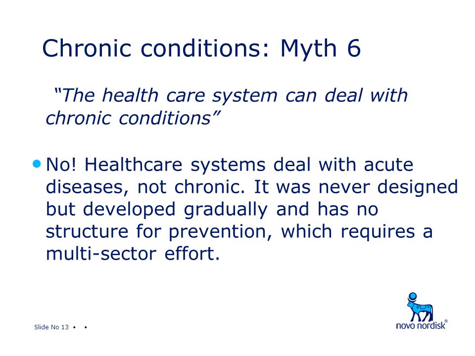 "Slide No 13 ""The health care system can deal with chronic conditions"" No! Healthcare systems deal with acute diseases, not chronic. It was never desig"