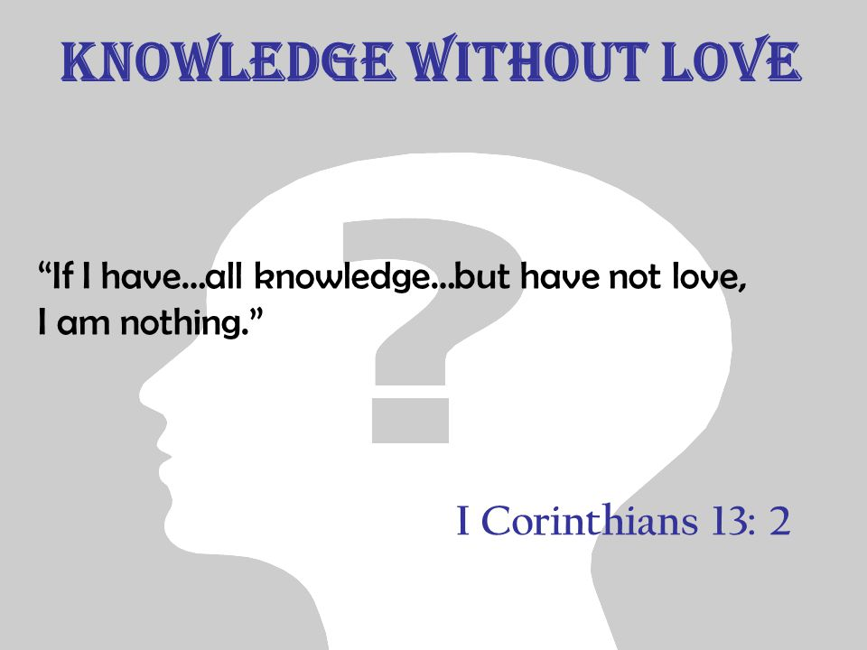 Knowledge without Love If I have…all knowledge…but have not love, I am nothing. I Corinthians 13: 2