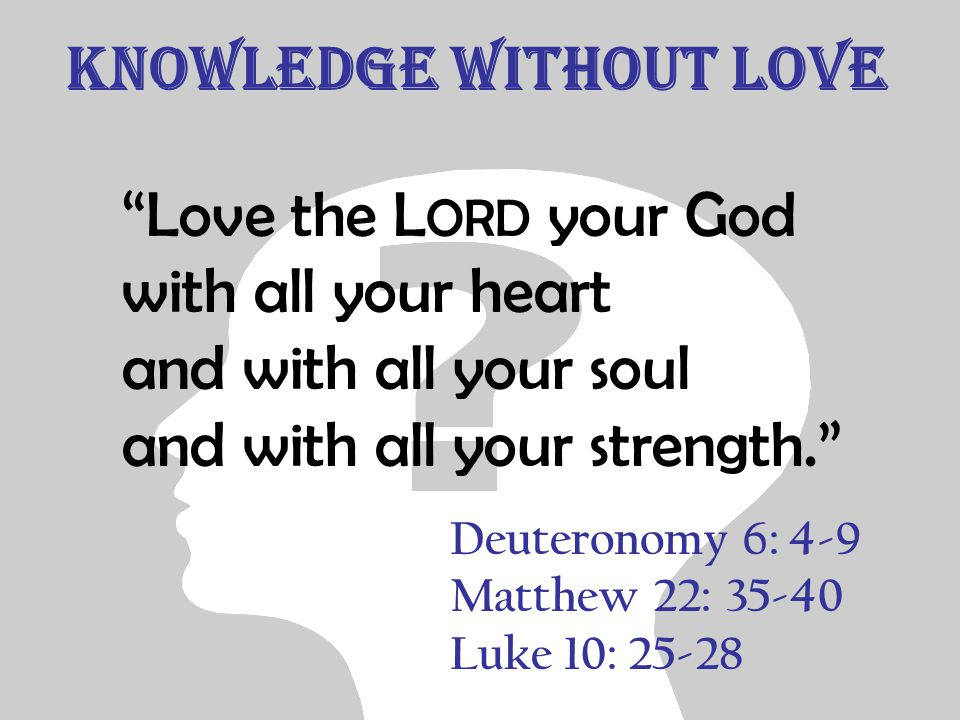 "Knowledge without Love ""Love the L ORD your God with all your heart and with all your soul and with all your strength."" Deuteronomy 6: 4-9 Matthew 22:"
