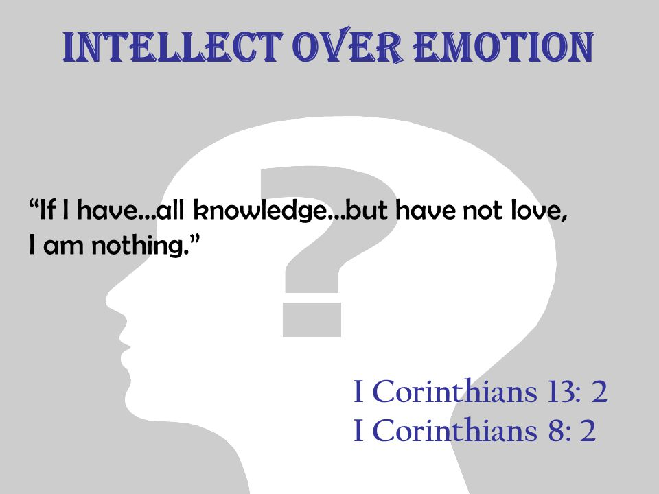 Intellect over emotion I Corinthians 13: 2 I Corinthians 8: 2 If I have…all knowledge…but have not love, I am nothing.