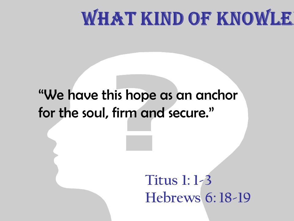 Titus 1: 1-3 Hebrews 6: 18-19 We have this hope as an anchor for the soul, firm and secure. What Kind of Knowledge
