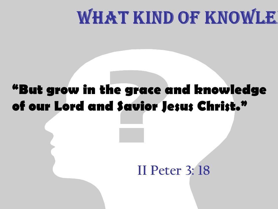 II Peter 3: 18 But grow in the grace and knowledge of our Lord and Savior Jesus Christ. What Kind of Knowledge