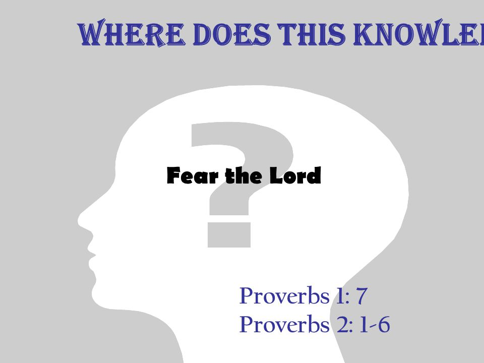 Proverbs 1: 7 Proverbs 2: 1-6 Fear the Lord Where does this Knowledge Begin?