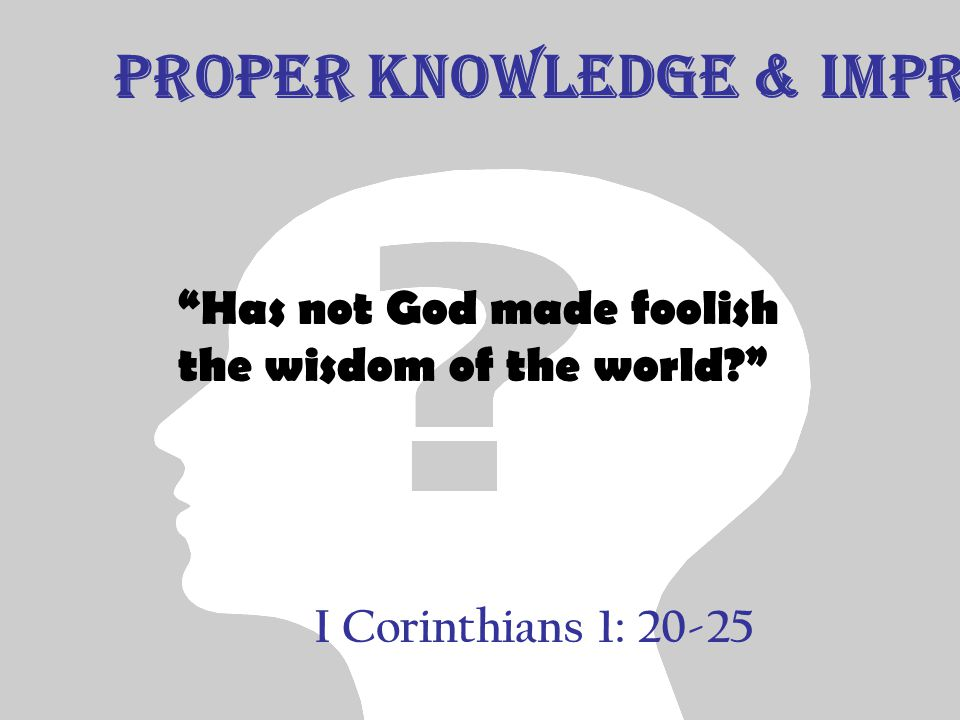 I Corinthians 1: 20-25 Has not God made foolish the wisdom of the world? Proper Knowledge & Improper Knowledge