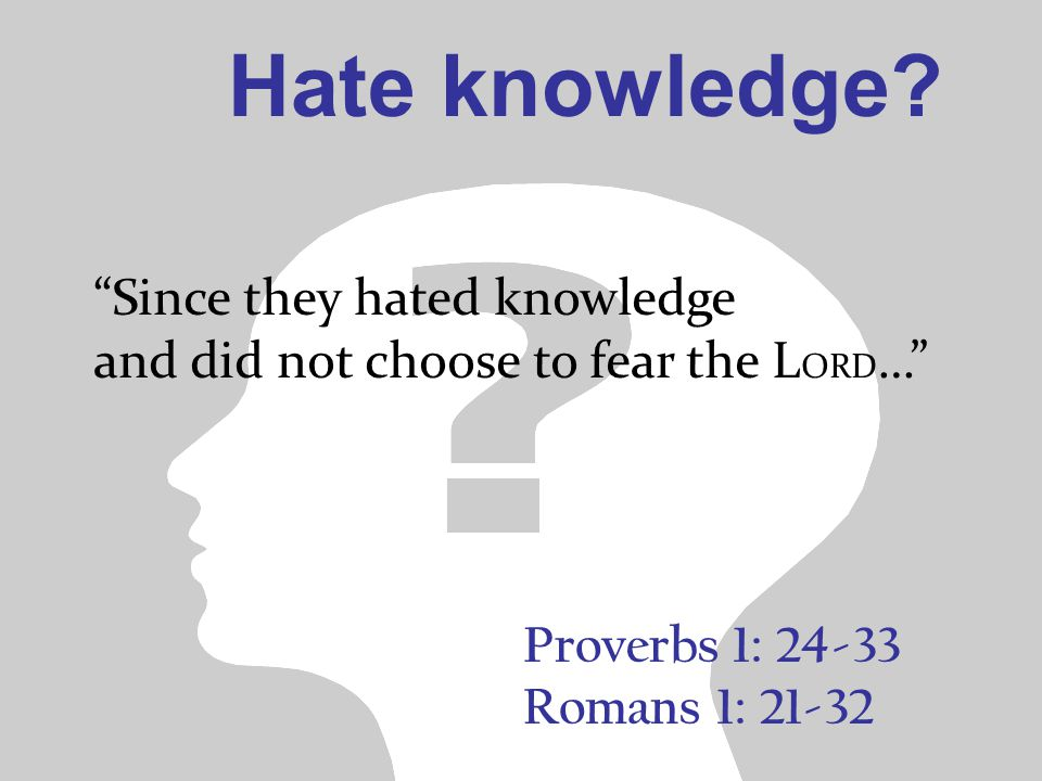 Proverbs 1: 24-33 Romans 1: 21-32 Since they hated knowledge and did not choose to fear the L ORD … Hate knowledge?