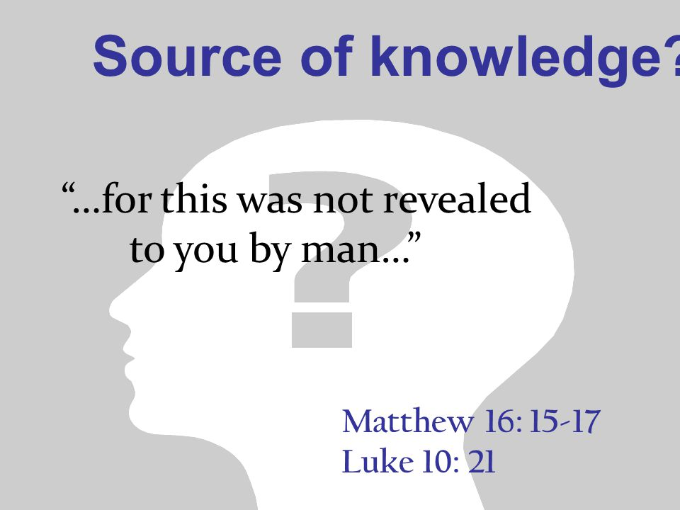 Matthew 16: 15-17 Luke 10: 21 …for this was not revealed to you by man… Source of knowledge