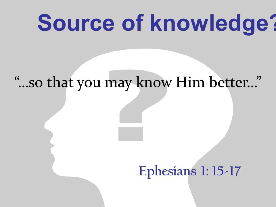 Ephesians 1: 15-17 …so that you may know Him better… Source of knowledge?