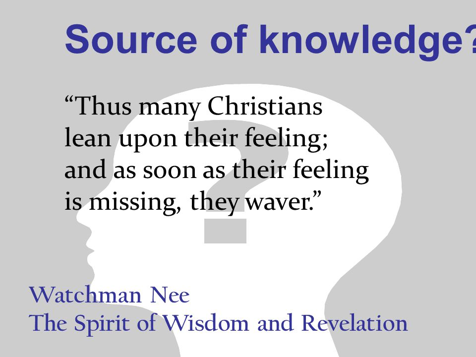 Watchman Nee The Spirit of Wisdom and Revelation Thus many Christians lean upon their feeling; and as soon as their feeling is missing, they waver. Source of knowledge?