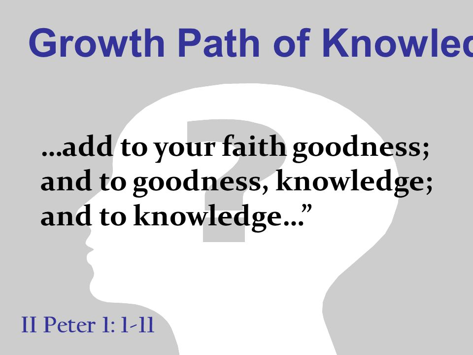 Growth Path of Knowledge II Peter 1: 1-11 …add to your faith goodness; and to goodness, knowledge; and to knowledge…""