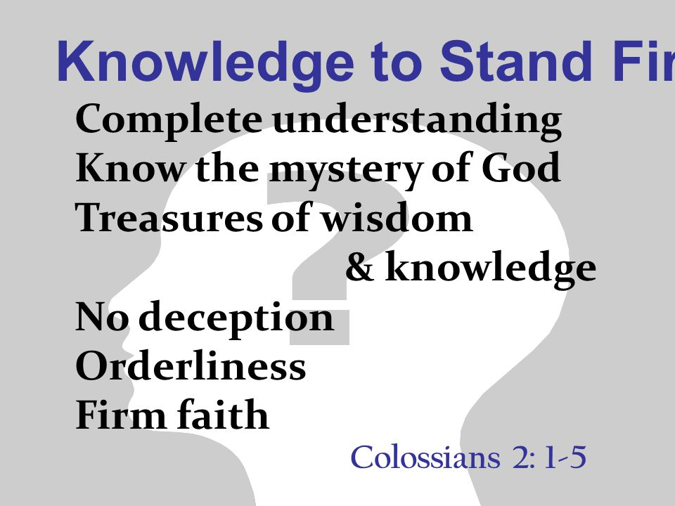 Knowledge to Stand Firm Colossians 2: 1-5 Complete understanding Know the mystery of God Treasures of wisdom & knowledge No deception Orderliness Firm faith