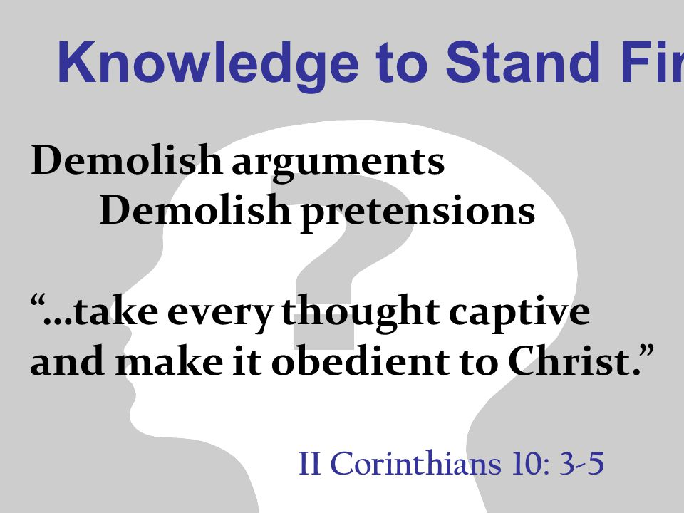 "Knowledge to Stand Firm II Corinthians 10: 3-5 Demolish arguments Demolish pretensions ""…take every thought captive and make it obedient to Christ."""