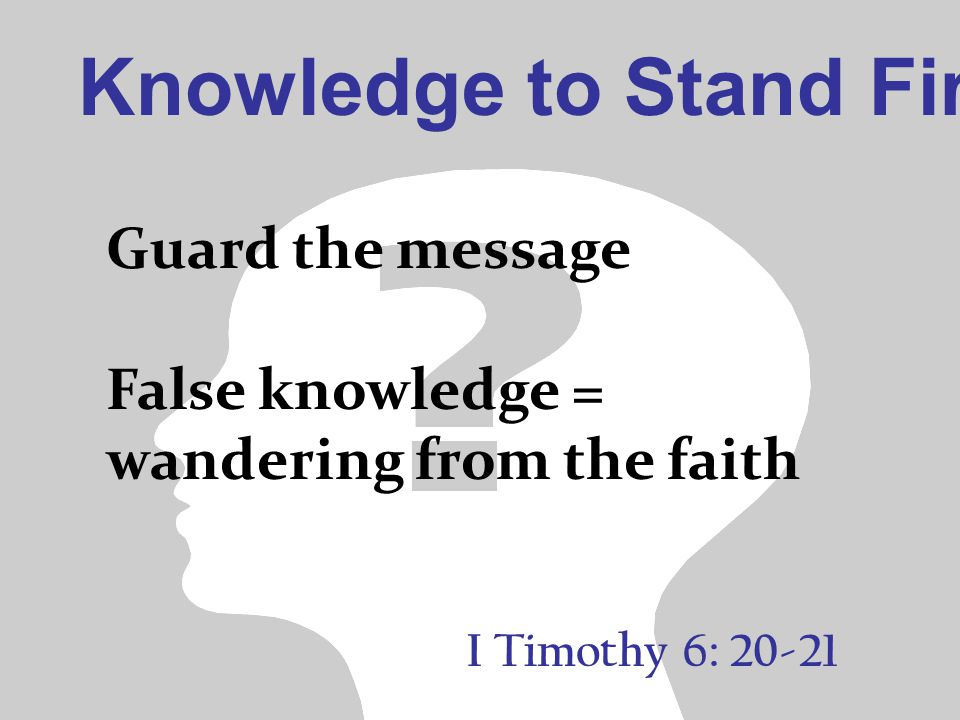 Knowledge to Stand Firm I Timothy 6: 20-21 Guard the message False knowledge = wandering from the faith