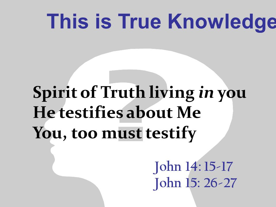 This is True Knowledge John 14: 15-17 John 15: 26-27 Spirit of Truth living in you He testifies about Me You, too must testify