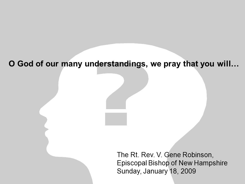 O God of our many understandings, we pray that you will… The Rt. Rev. V. Gene Robinson, Episcopal Bishop of New Hampshire Sunday, January 18, 2009