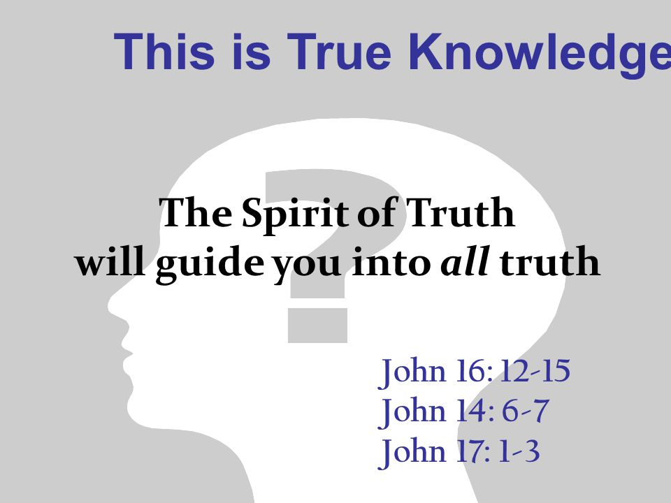 This is True Knowledge John 16: 12-15 John 14: 6-7 John 17: 1-3 The Spirit of Truth will guide you into all truth