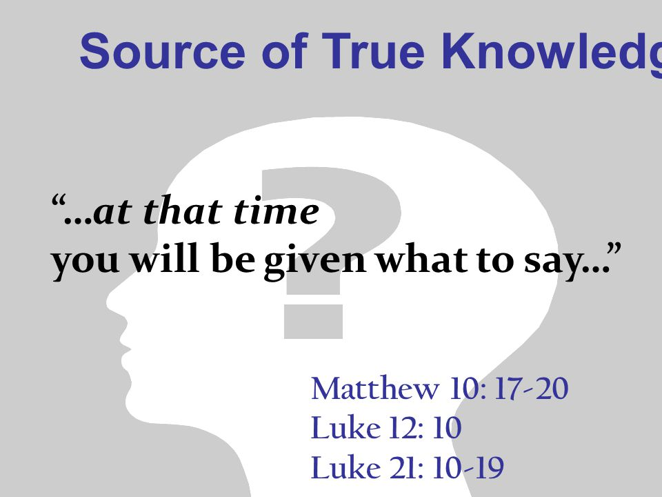 "Source of True Knowledge Matthew 10: 17-20 Luke 12: 10 Luke 21: 10-19 ""…at that time you will be given what to say…"""