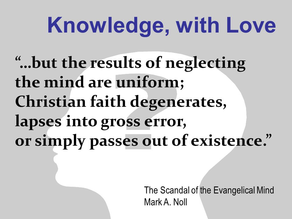 Knowledge, with Love …but the results of neglecting the mind are uniform; Christian faith degenerates, lapses into gross error, or simply passes out of existence. The Scandal of the Evangelical Mind Mark A.
