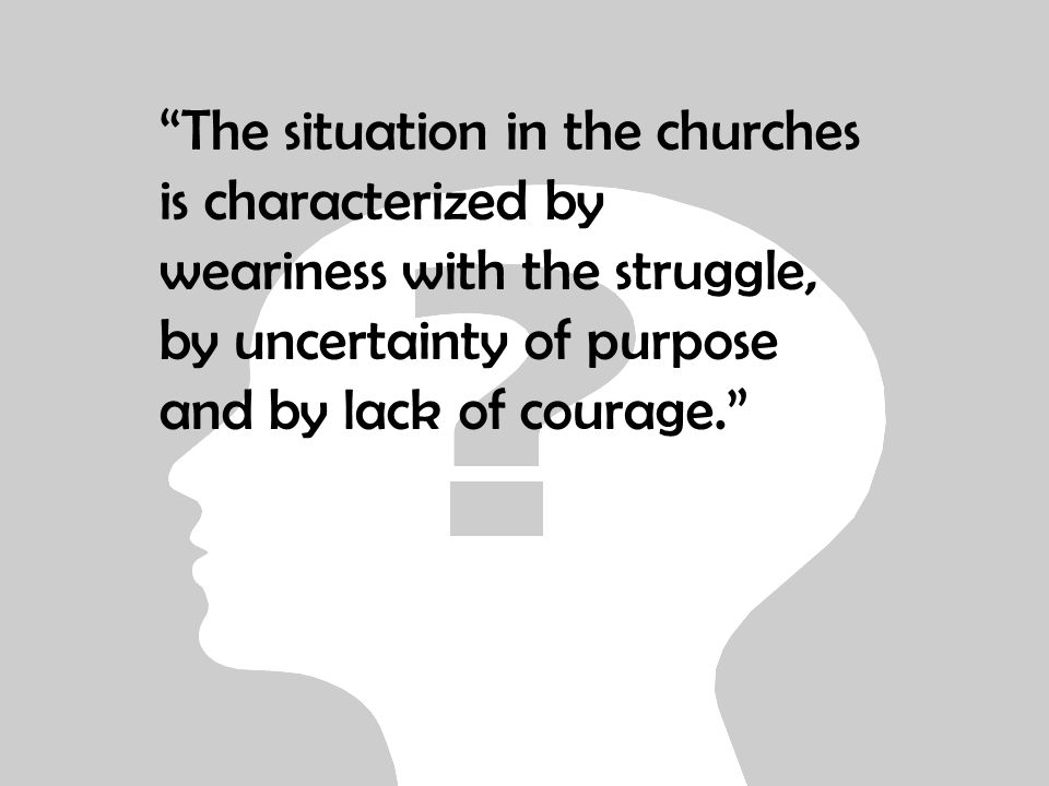 The situation in the churches is characterized by weariness with the struggle, by uncertainty of purpose and by lack of courage.