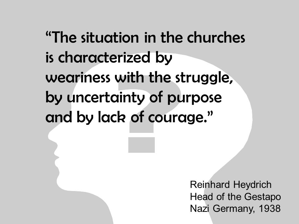 The situation in the churches is characterized by weariness with the struggle, by uncertainty of purpose and by lack of courage. Reinhard Heydrich Head of the Gestapo Nazi Germany, 1938