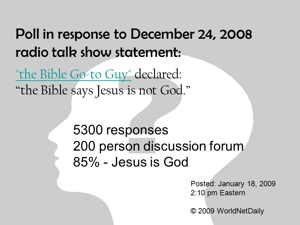 Poll in response to December 24, 2008 radio talk show statement: the Bible Go-to Guy the Bible Go-to Guy declared: the Bible says Jesus is not God. Posted: January 18, 2009 2:10 pm Eastern © 2009 WorldNetDaily 5300 responses 200 person discussion forum 85% - Jesus is God