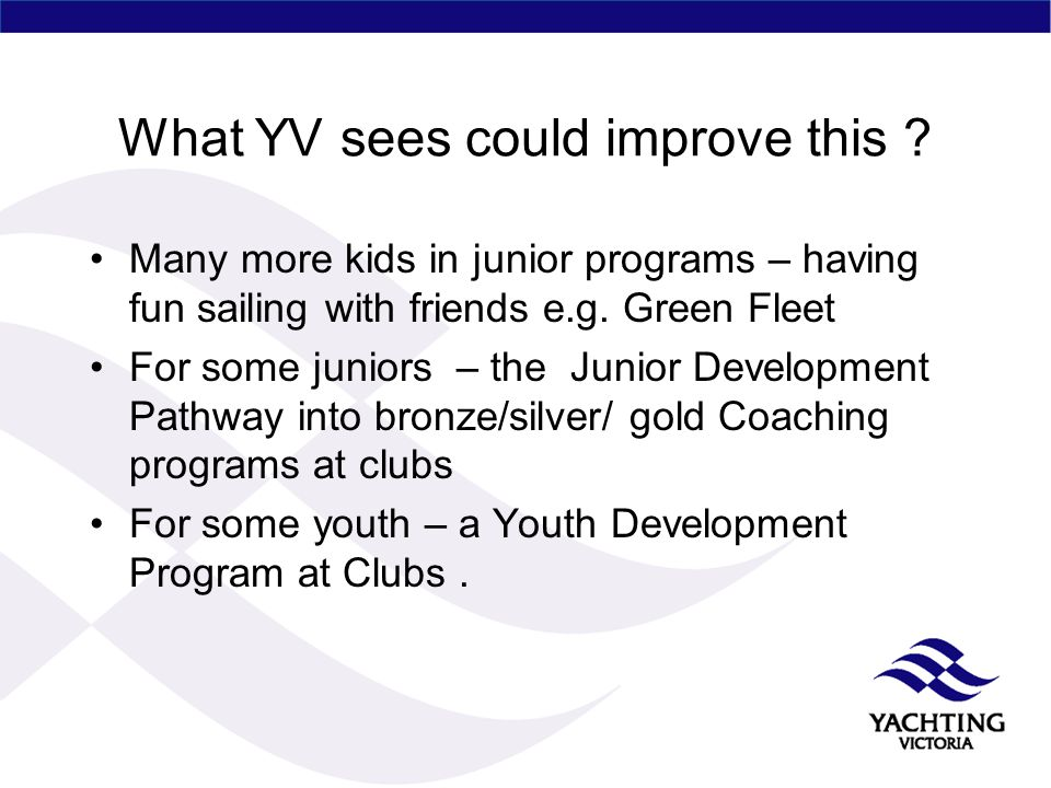 What YV sees could improve this ? Many more kids in junior programs – having fun sailing with friends e.g. Green Fleet For some juniors – the Junior D