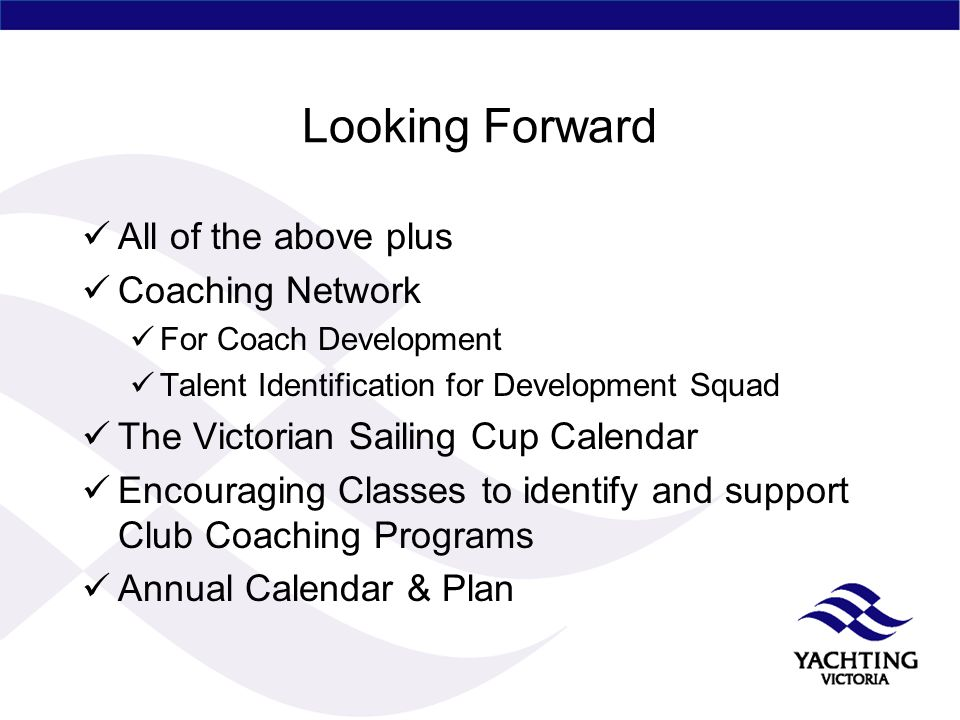 Looking Forward All of the above plus Coaching Network For Coach Development Talent Identification for Development Squad The Victorian Sailing Cup Cal