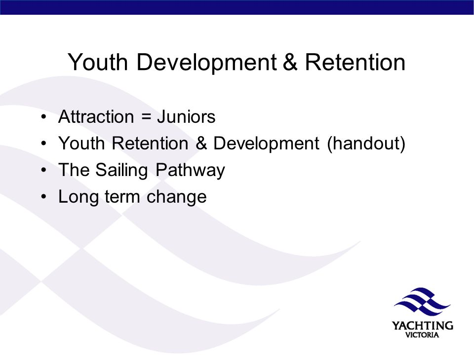 Youth Development & Retention Attraction = Juniors Youth Retention & Development (handout) The Sailing Pathway Long term change