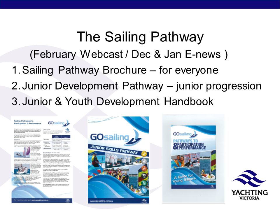 The Sailing Pathway (February Webcast / Dec & Jan E-news ) 1.Sailing Pathway Brochure – for everyone 2.Junior Development Pathway – junior progression