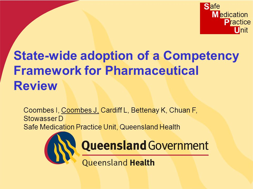 Presentation title Presenter name State-wide adoption of a Competency Framework for Pharmaceutical Review Coombes I, Coombes J, Cardiff L, Bettenay K, Chuan F, Stowasser D Safe Medication Practice Unit, Queensland Health S M P U afe edication ractice nit