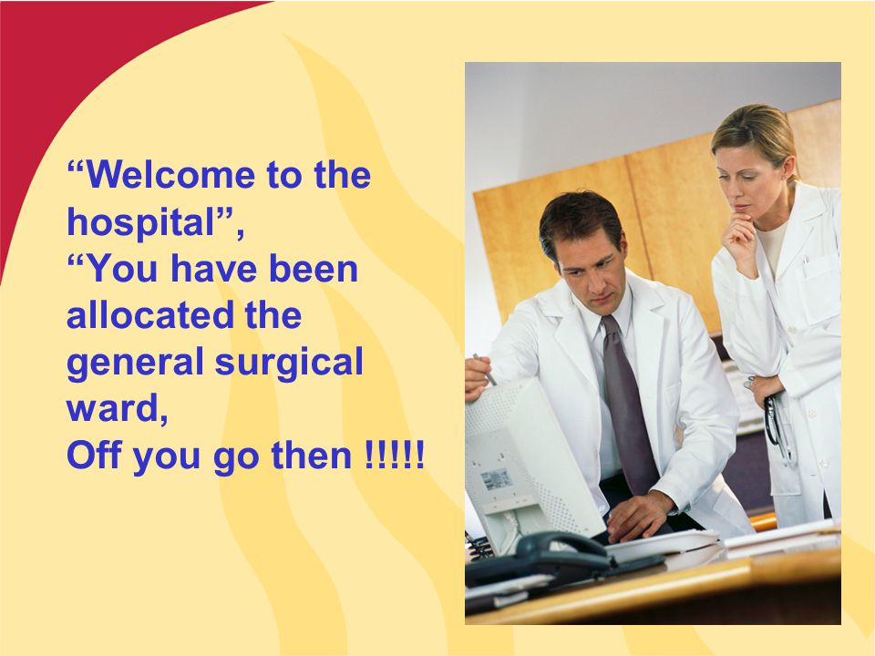 """Welcome to the hospital"", ""You have been allocated the general surgical ward, Off you go then !!!!!"