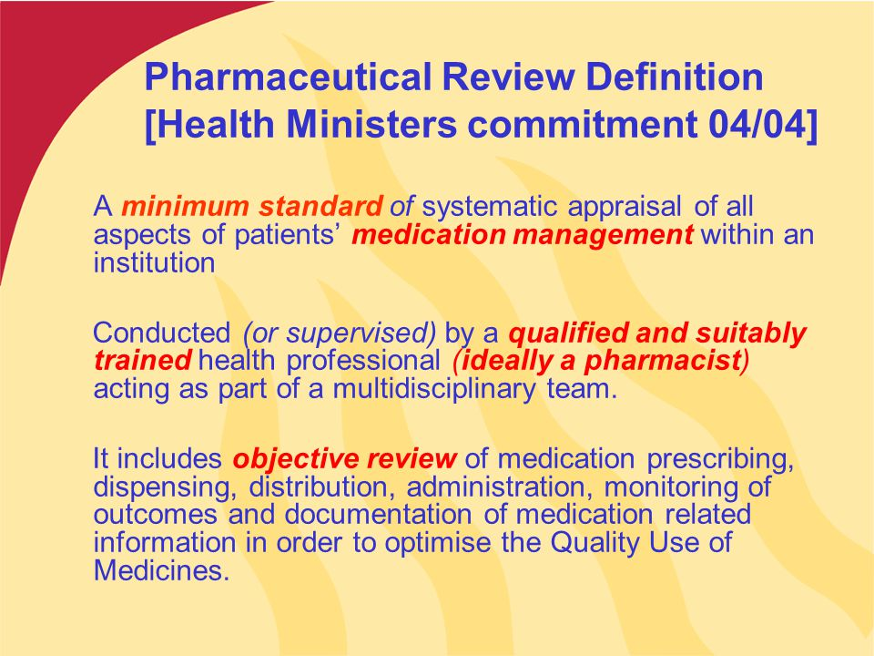 Pharmaceutical Review Definition [Health Ministers commitment 04/04] A minimum standard of systematic appraisal of all aspects of patients' medication management within an institution Conducted (or supervised) by a qualified and suitably trained health professional (ideally a pharmacist) acting as part of a multidisciplinary team.