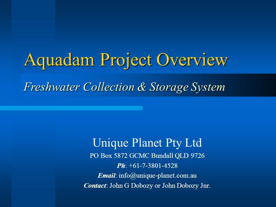 Aquadam Project Overview Unique Planet Pty Ltd PO Box 5872 GCMC Bundall QLD 9726 Ph: +61-7-3801-4528 Email: info@unique-planet.com.au Contact: John G