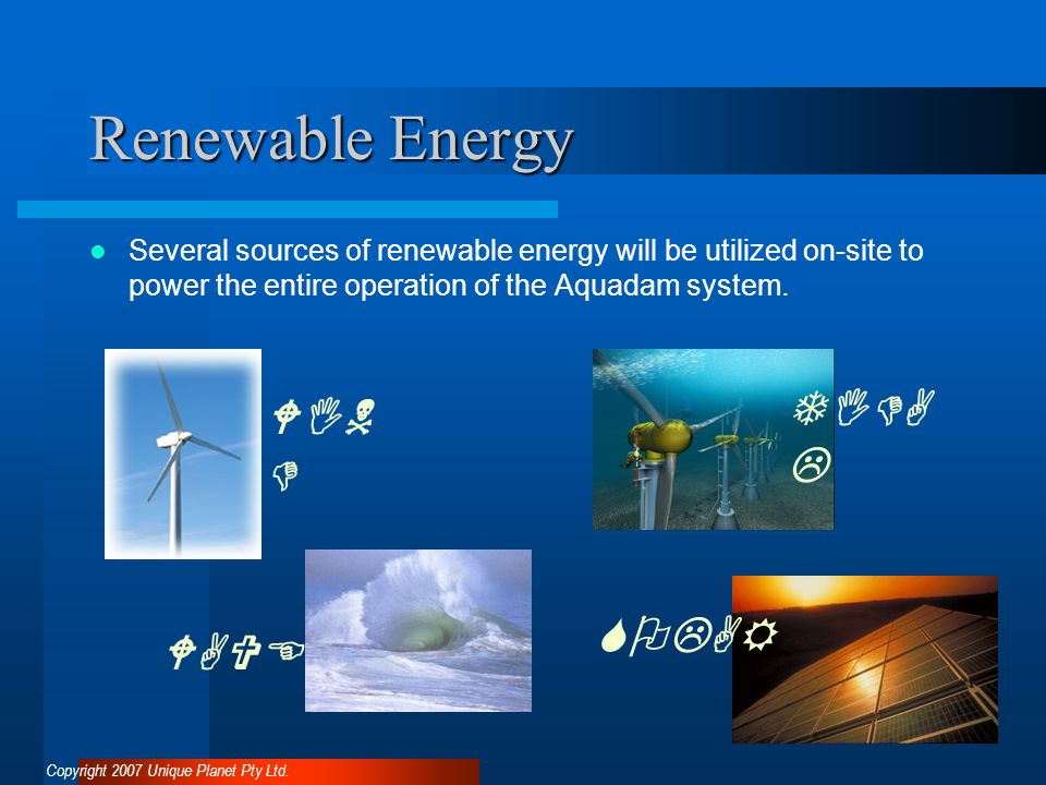 Renewable Energy Several sources of renewable energy will be utilized on-site to power the entire operation of the Aquadam system.
