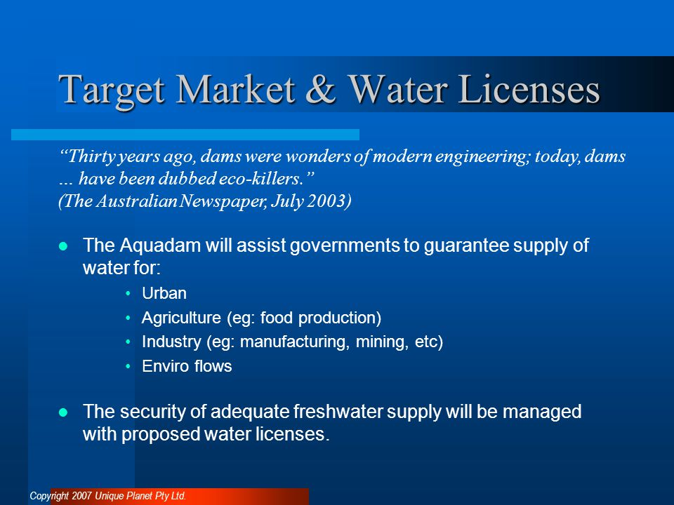 Target Market & Water Licenses The Aquadam will assist governments to guarantee supply of water for: Urban Agriculture (eg: food production) Industry (eg: manufacturing, mining, etc) Enviro flows The security of adequate freshwater supply will be managed with proposed water licenses.