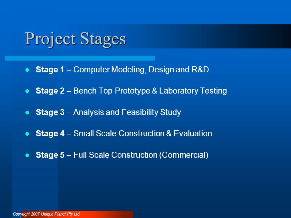 Project Stages Stage 1 – Computer Modeling, Design and R&D Stage 2 – Bench Top Prototype & Laboratory Testing Stage 3 – Analysis and Feasibility Study Stage 4 – Small Scale Construction & Evaluation Stage 5 – Full Scale Construction (Commercial) Copyright 2007 Unique Planet Pty Ltd.