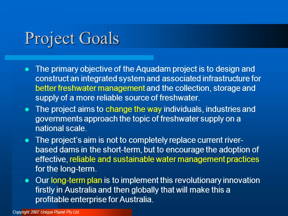 Project Goals The primary objective of the Aquadam project is to design and construct an integrated system and associated infrastructure for better freshwater management and the collection, storage and supply of a more reliable source of freshwater.