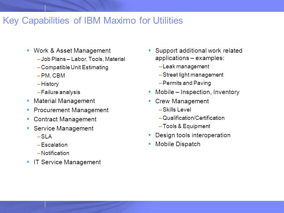 Key Capabilities of IBM Maximo for Utilities  Work & Asset Management –Job Plans – Labor, Tools, Material –Compatible Unit Estimating –PM, CBM –Histo