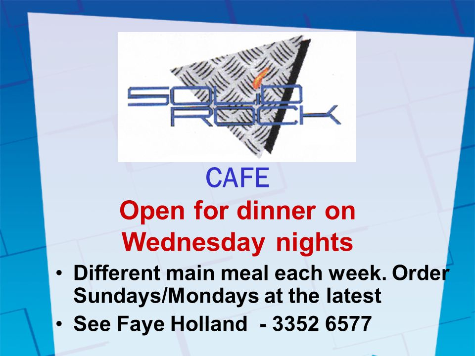 CAFE Open for dinner on Wednesday nights Different main meal each week.