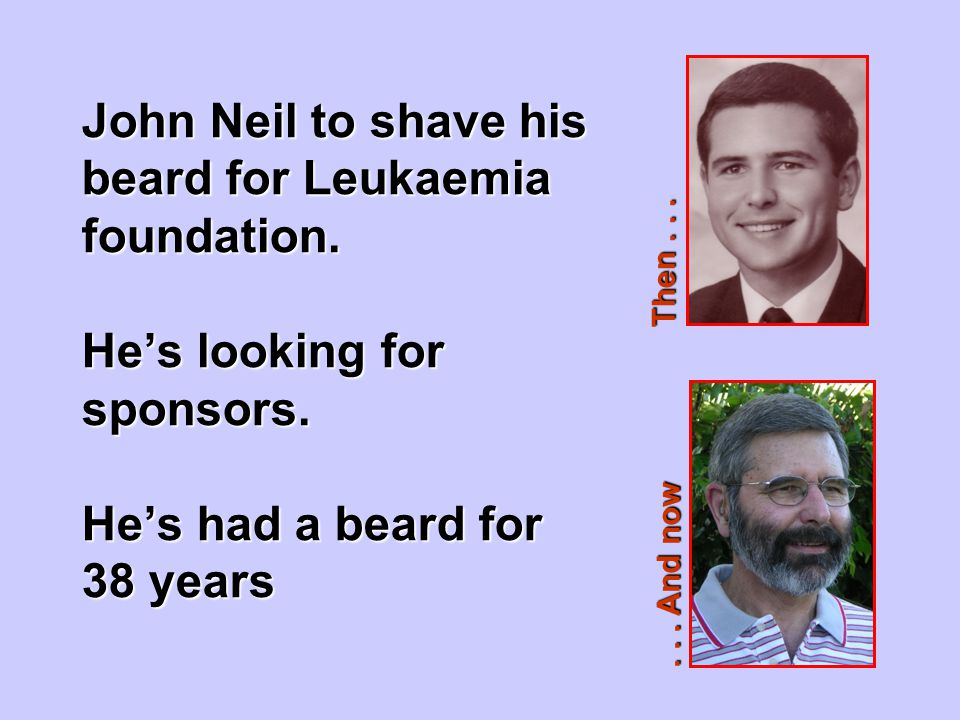 John Neil to shave his beard for Leukaemia foundation. He's looking for sponsors. He's had a beard for 38 years... And now Then...