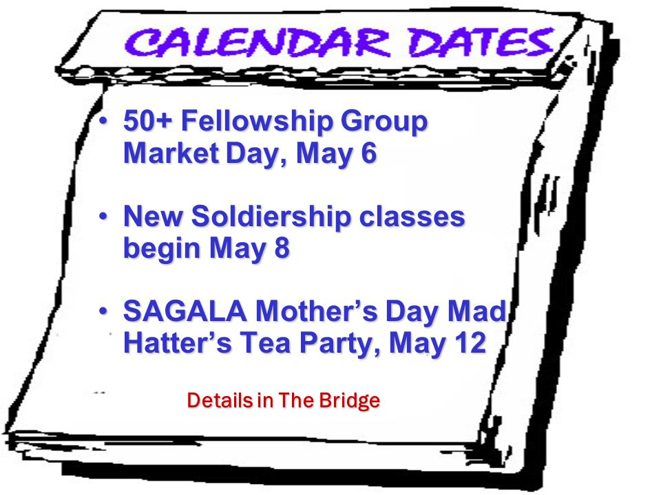 50+ Fellowship Group Market Day, May 650+ Fellowship Group Market Day, May 6 New Soldiership classes begin May 8New Soldiership classes begin May 8 SAGALA Mother's Day Mad Hatter's Tea Party, May 12SAGALA Mother's Day Mad Hatter's Tea Party, May 12 Details in The Bridge