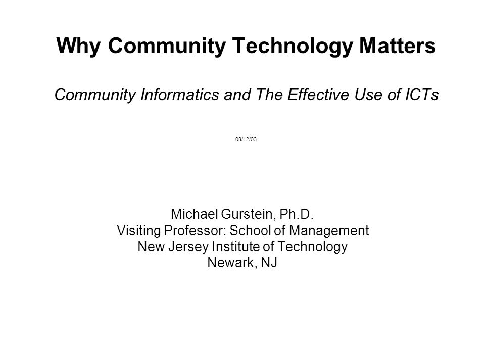 Why Community Technology Matters Community Informatics and The Effective Use of ICTs 08/12/03 Michael Gurstein, Ph.D. Visiting Professor: School of Ma