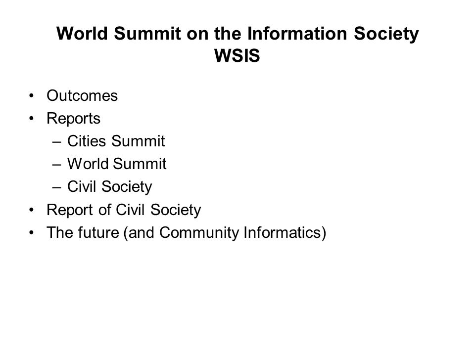 World Summit on the Information Society WSIS Outcomes Reports –Cities Summit –World Summit –Civil Society Report of Civil Society The future (and Comm