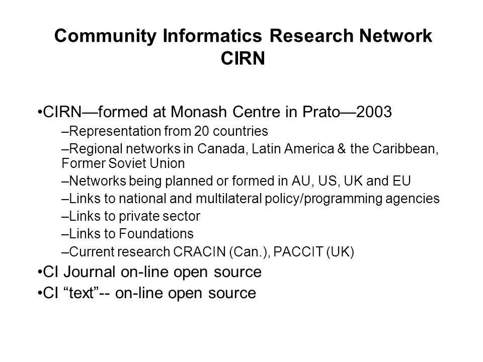 CIRN—formed at Monash Centre in Prato—2003 –Representation from 20 countries –Regional networks in Canada, Latin America & the Caribbean, Former Soviet Union –Networks being planned or formed in AU, US, UK and EU –Links to national and multilateral policy/programming agencies –Links to private sector –Links to Foundations –Current research CRACIN (Can.), PACCIT (UK) CI Journal on-line open source CI text -- on-line open source Community Informatics Research Network CIRN
