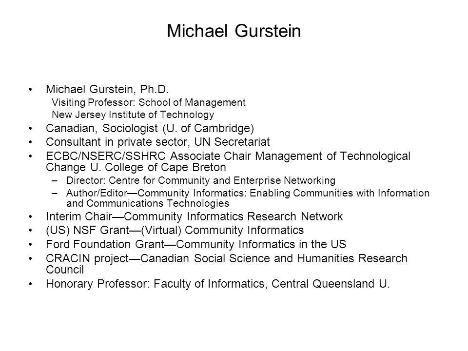 Michael Gurstein Michael Gurstein, Ph.D. Visiting Professor: School of Management New Jersey Institute of Technology Canadian, Sociologist (U. of Camb