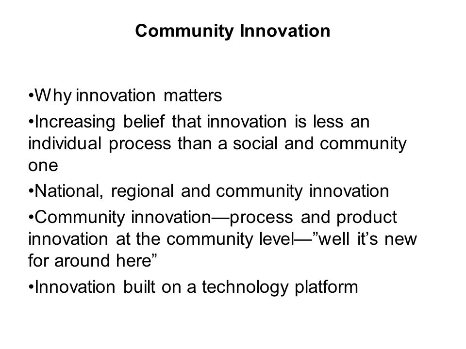Community Innovation Why innovation matters Increasing belief that innovation is less an individual process than a social and community one National,
